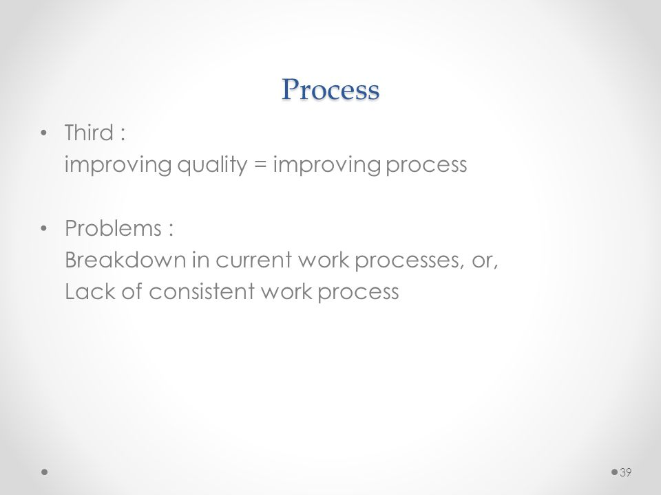 Process Third : improving quality = improving process Problems :
