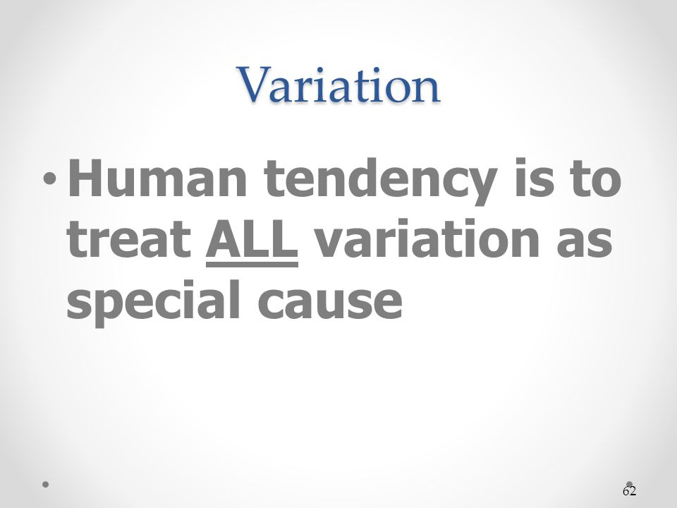 Human tendency is to treat ALL variation as special cause