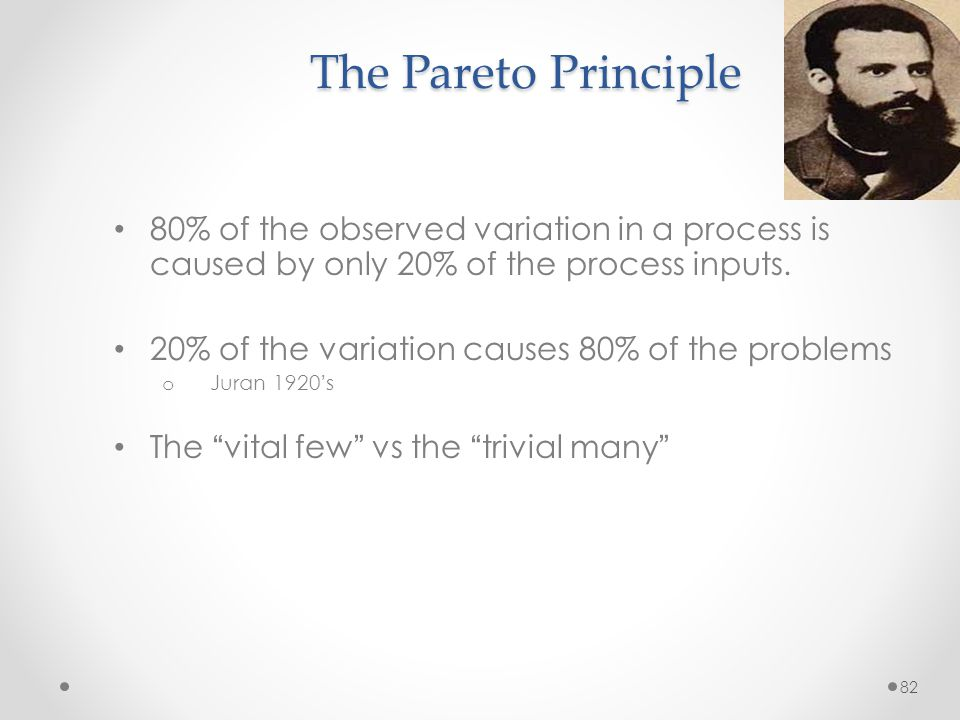 The Pareto Principle 80% of the observed variation in a process is caused by only 20% of the process inputs.