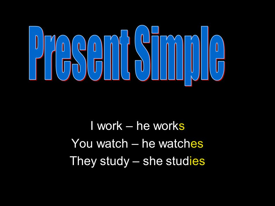 I work – he works You watch – he watches They study – she studies