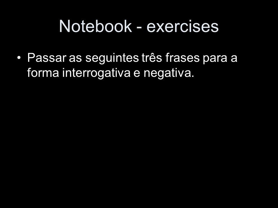 Notebook - exercises Passar as seguintes três frases para a forma interrogativa e negativa.