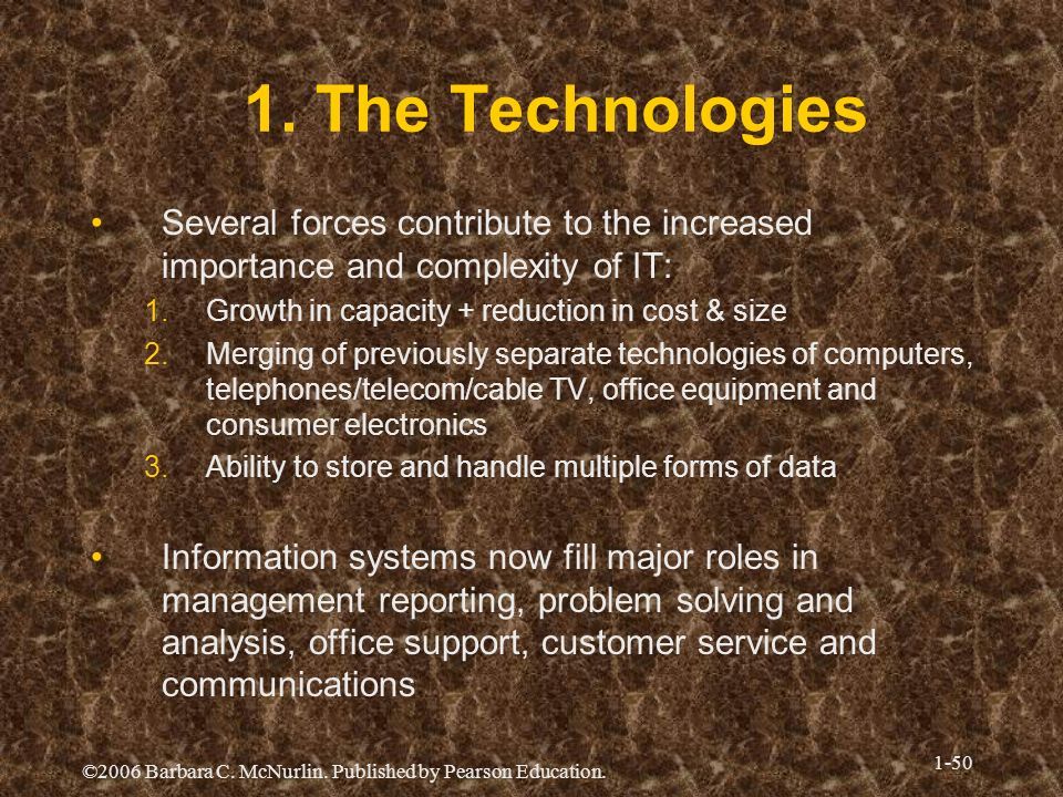 1. The TechnologiesSeveral forces contribute to the increased importance and complexity of IT: Growth in capacity + reduction in cost & size.