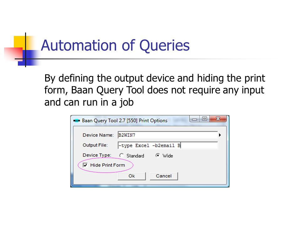 Automation of Queries By defining the output device and hiding the print form, Baan Query Tool does not require any input and can run in a job.