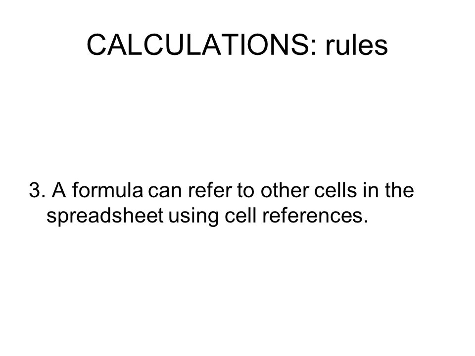 CALCULATIONS: rules 3. A formula can refer to other cells in the spreadsheet using cell references.