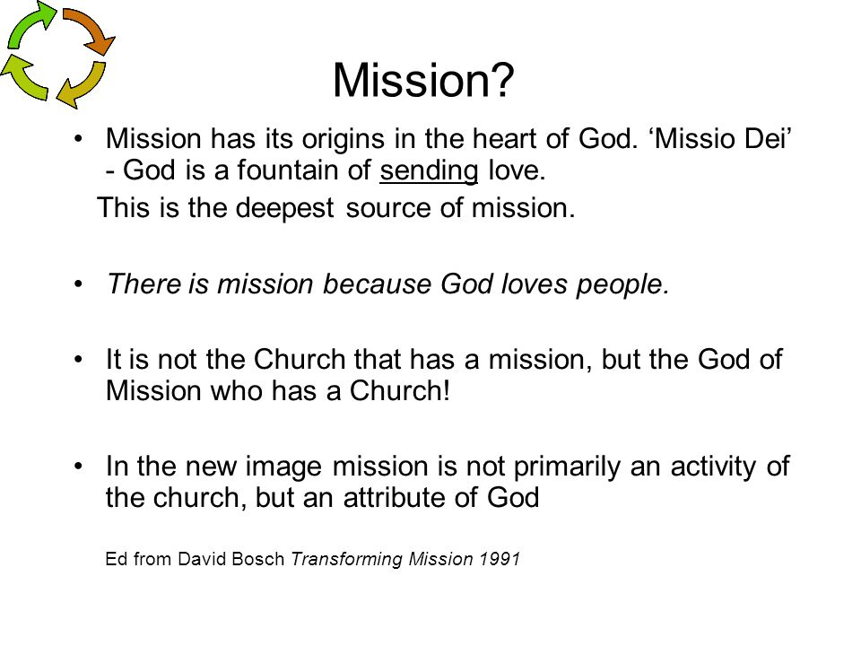 Mission Mission has its origins in the heart of God. 'Missio Dei' - God is a fountain of sending love.
