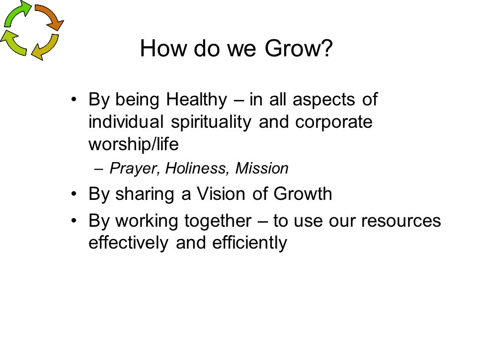 How do we Grow By being Healthy – in all aspects of individual spirituality and corporate worship/life.