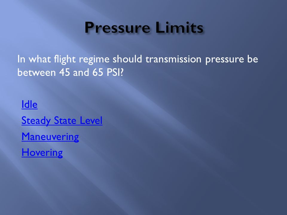 Pressure Limits In what flight regime should transmission pressure be between 45 and 65 PSI.