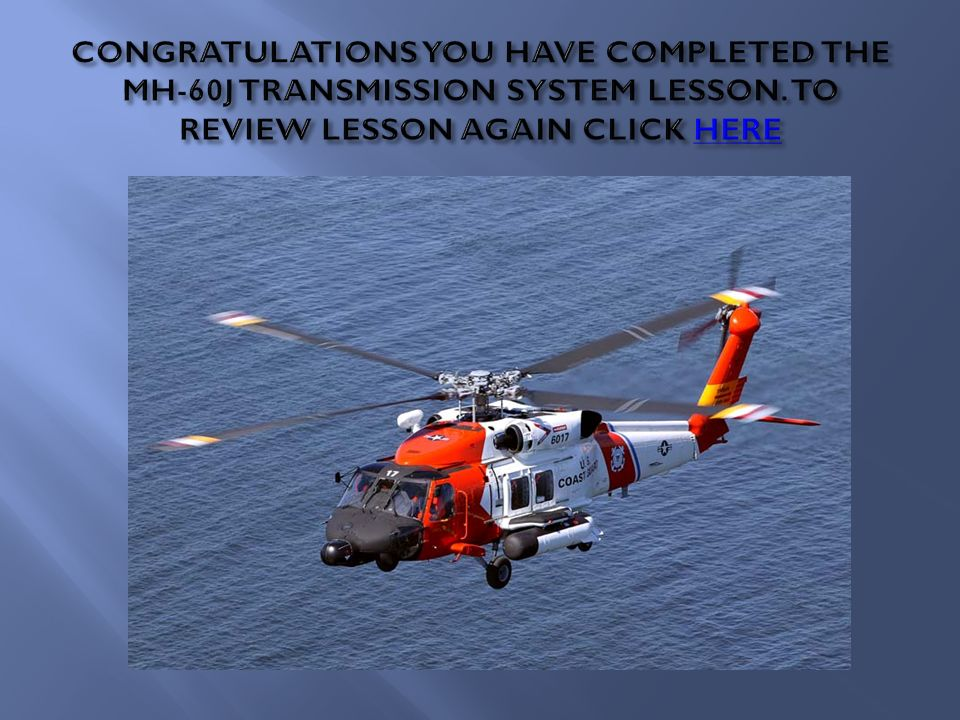 CONGRATULATIONS YOU HAVE COMPLETED THE MH-60J TRANSMISSION SYSTEM LESSON.