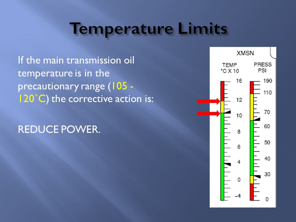 Temperature Limits If the main transmission oil temperature is in the precautionary range (105 - 120˚C) the corrective action is: REDUCE POWER.