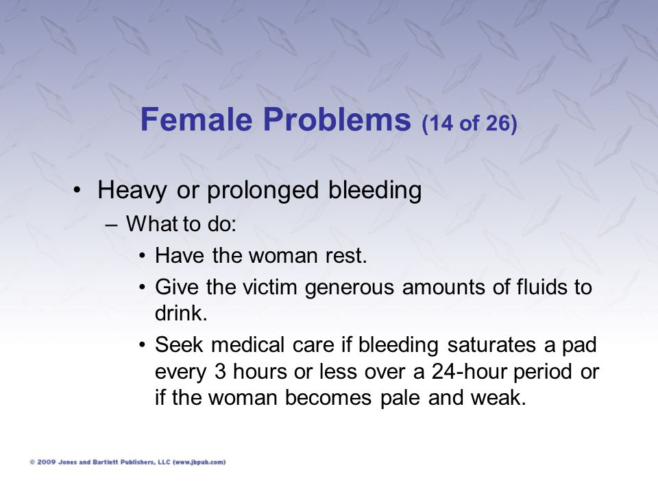 Female Problems (14 of 26) Heavy or prolonged bleeding What to do: