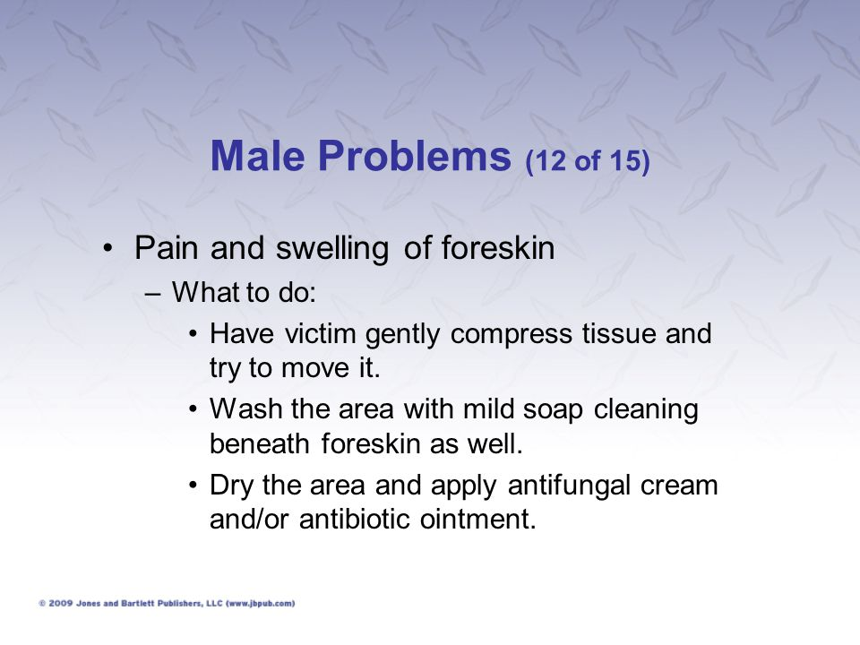 Male Problems (12 of 15) Pain and swelling of foreskin What to do: