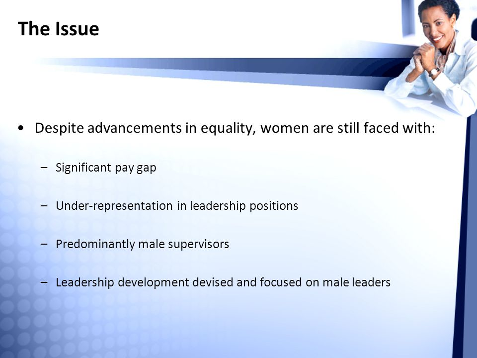 The Issue Despite advancements in equality, women are still faced with: Significant pay gap. Under-representation in leadership positions.