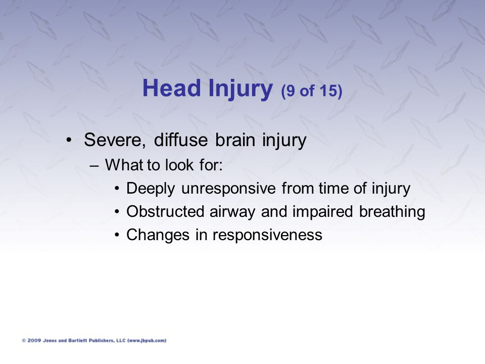 Head Injury (9 of 15) Severe, diffuse brain injury What to look for: