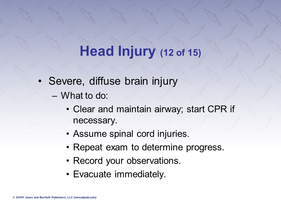 Head Injury (12 of 15) Severe, diffuse brain injury What to do: