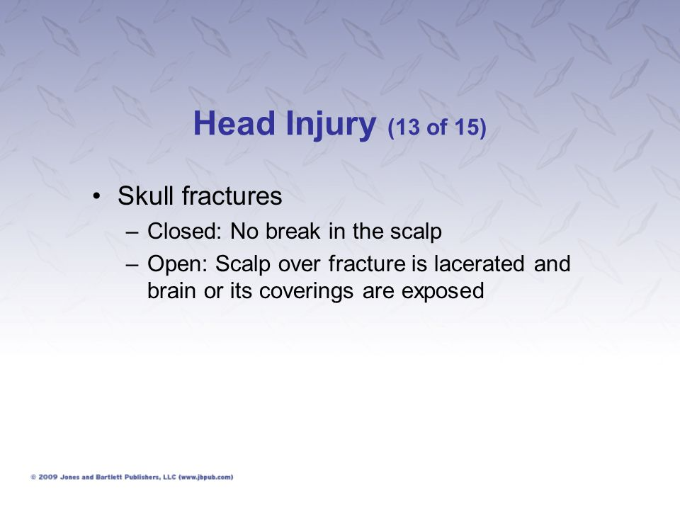 Head Injury (13 of 15) Skull fractures Closed: No break in the scalp