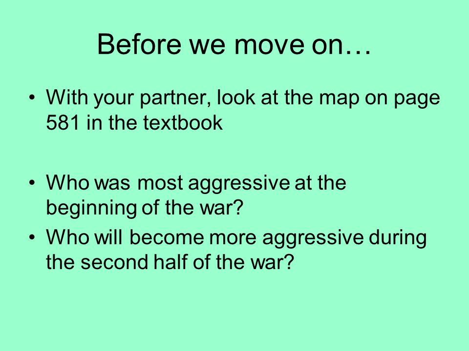 Before we move on… With your partner, look at the map on page 581 in the textbook. Who was most aggressive at the beginning of the war