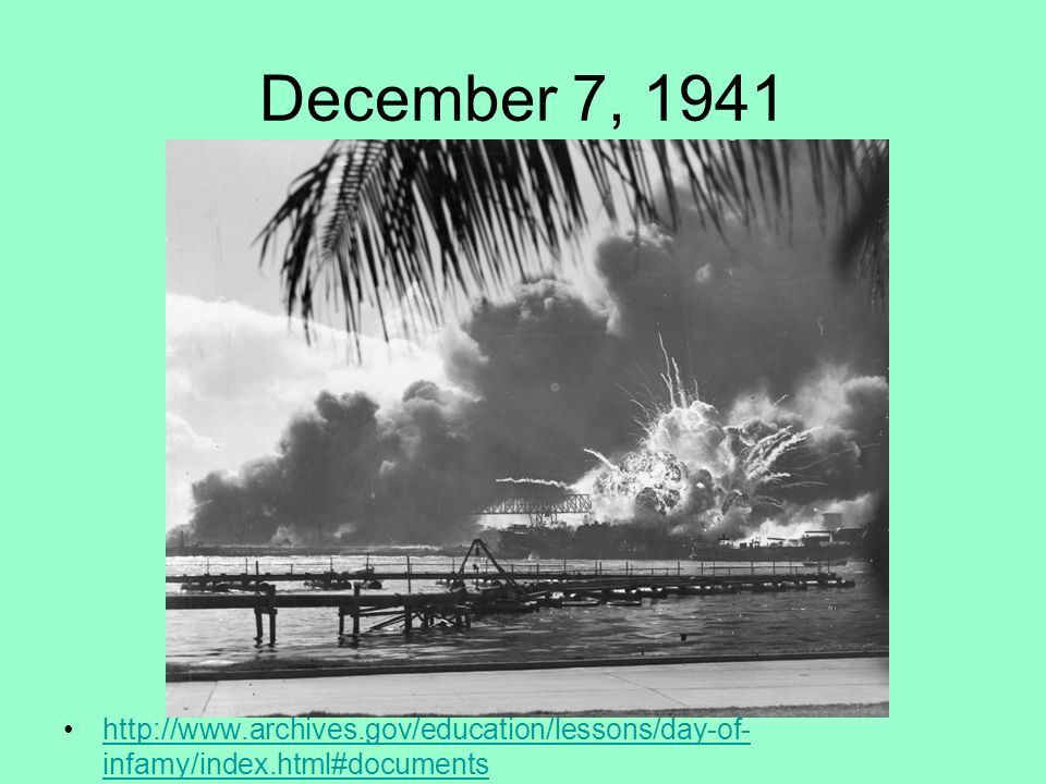 December 7, 1941 http://www.archives.gov/education/lessons/day-of-infamy/index.html#documents