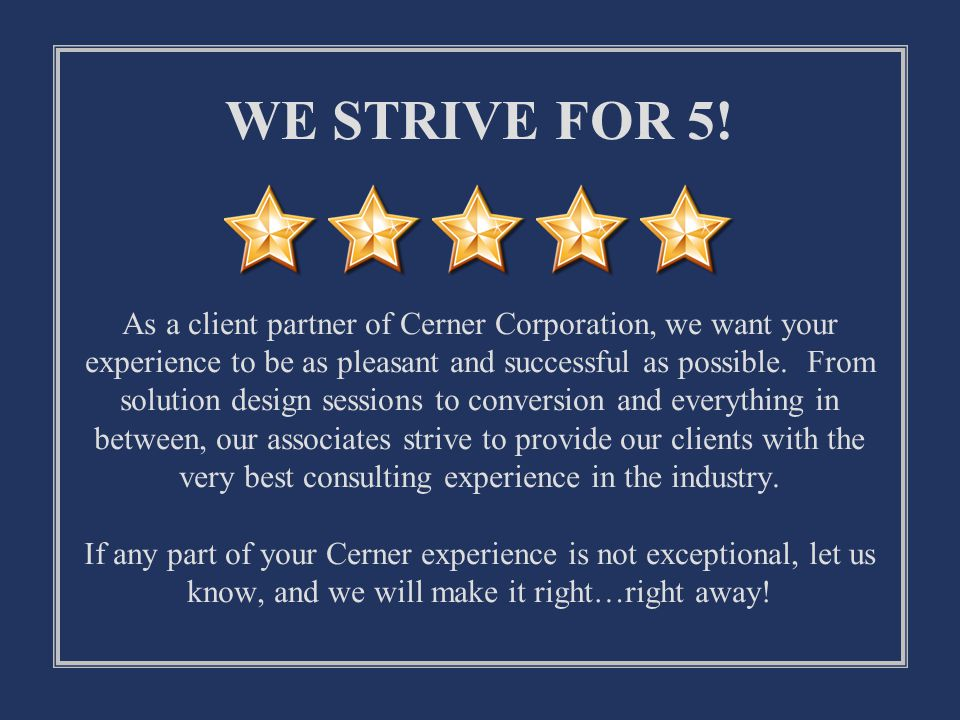 WE STRIVE FOR 5! As a client partner of Cerner Corporation, we want your experience to be as pleasant and successful as possible. From solution design sessions to conversion and everything in between, our associates strive to provide our clients with the very best consulting experience in the industry. If any part of your Cerner experience is not exceptional, let us know, and we will make it right…right away!