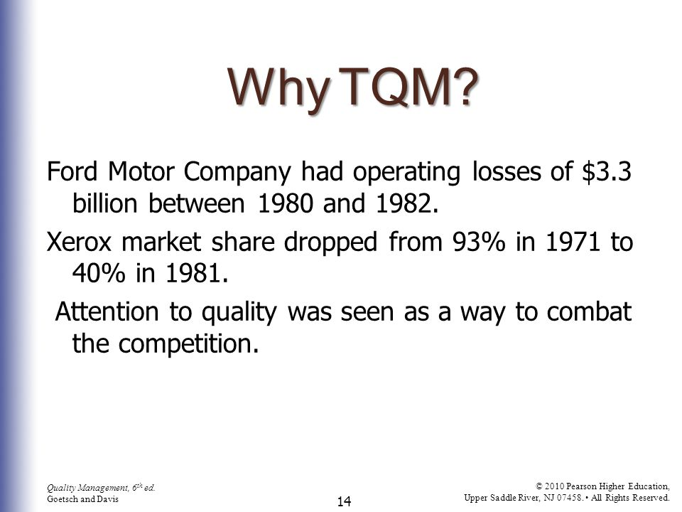 Why TQM Ford Motor Company had operating losses of $3.3 billion between 1980 and 1982. Xerox market share dropped from 93% in 1971 to 40% in 1981.