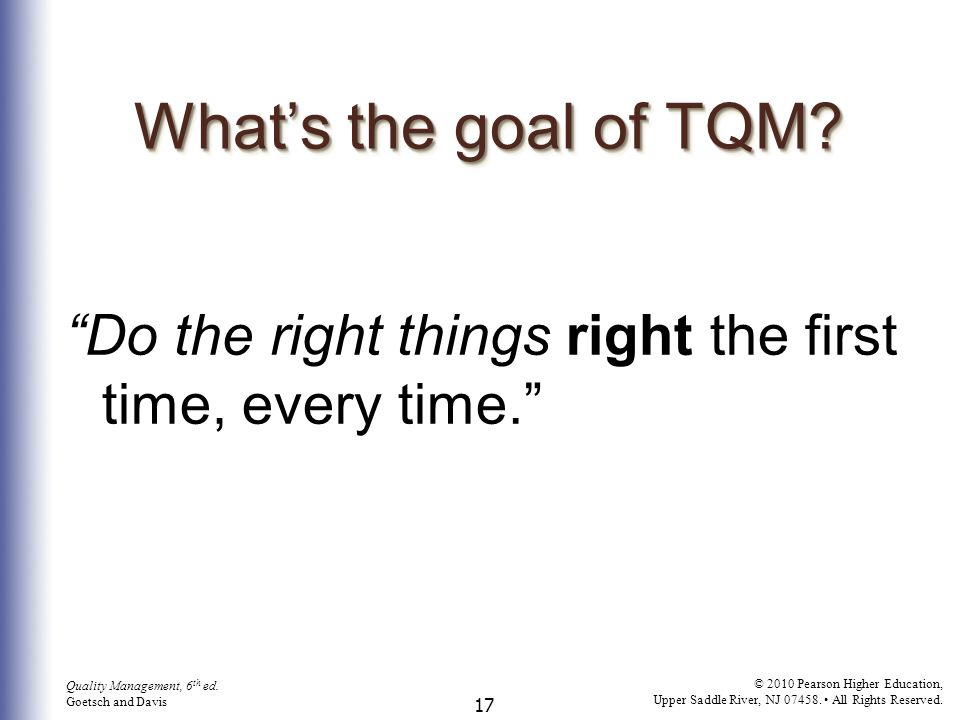 What's the goal of TQM Do the right things right the first time, every time.