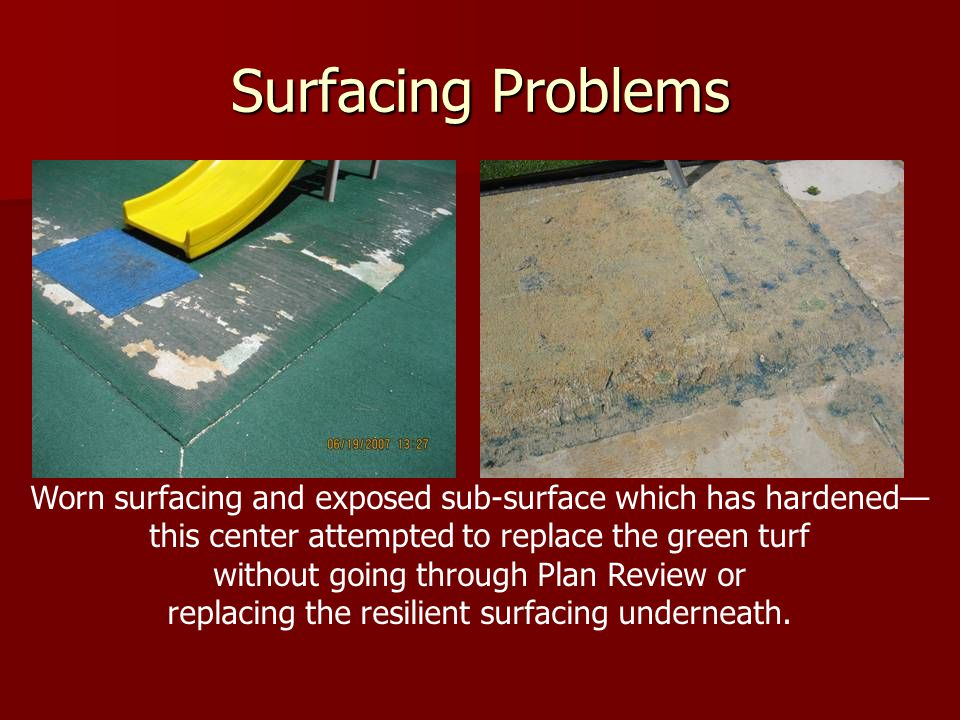 Surfacing Problems Worn surfacing and exposed sub-surface which has hardened— this center attempted to replace the green turf.