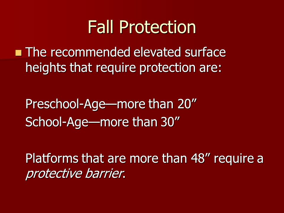 Fall Protection The recommended elevated surface heights that require protection are: Preschool-Age—more than 20