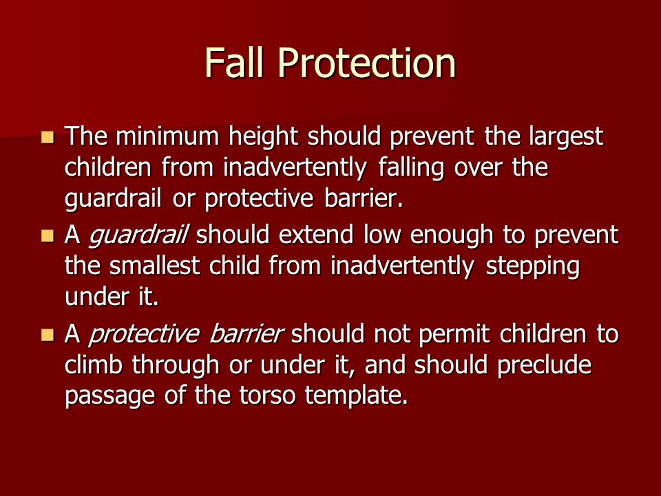 Fall Protection The minimum height should prevent the largest children from inadvertently falling over the guardrail or protective barrier.
