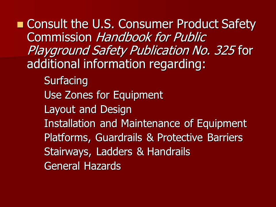Consult the U.S. Consumer Product Safety Commission Handbook for Public Playground Safety Publication No. 325 for additional information regarding:
