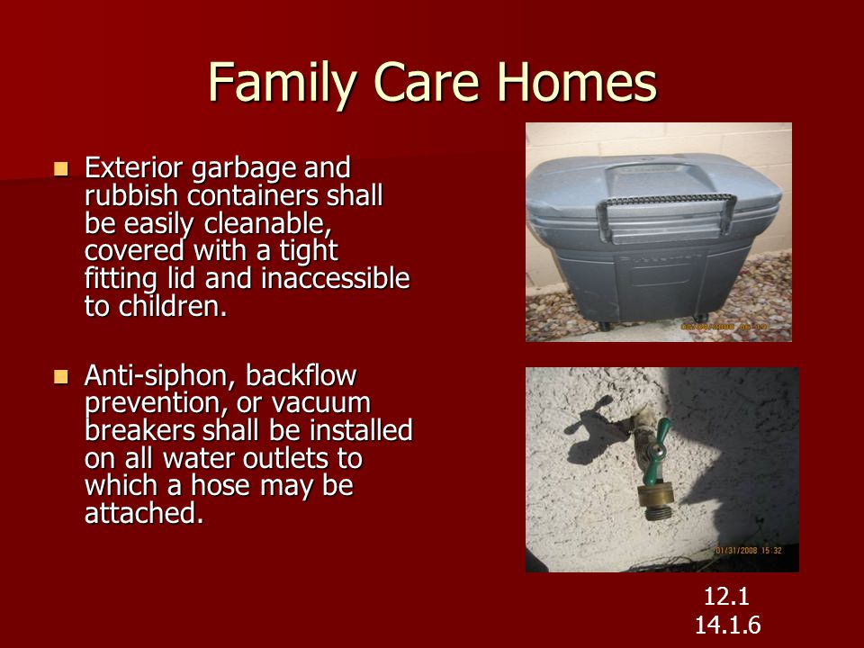 Family Care Homes Exterior garbage and rubbish containers shall be easily cleanable, covered with a tight fitting lid and inaccessible to children.