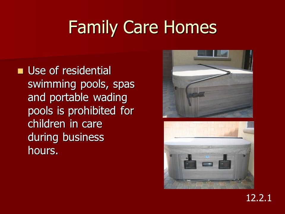 Family Care Homes Use of residential swimming pools, spas and portable wading pools is prohibited for children in care during business hours.