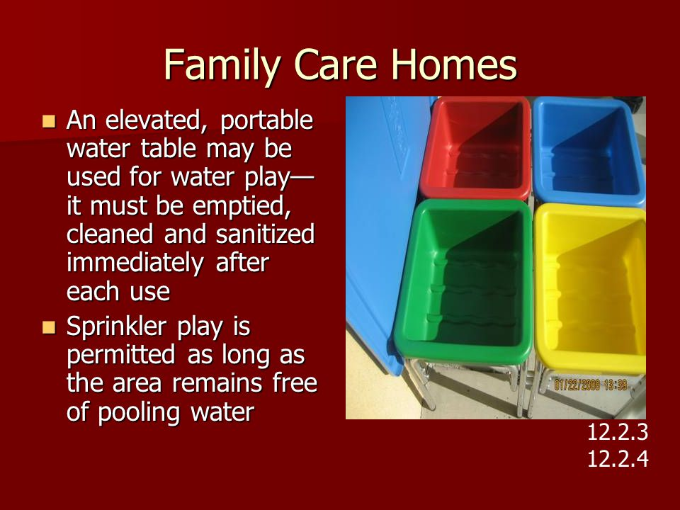 Family Care Homes An elevated, portable water table may be used for water play—it must be emptied, cleaned and sanitized immediately after each use.