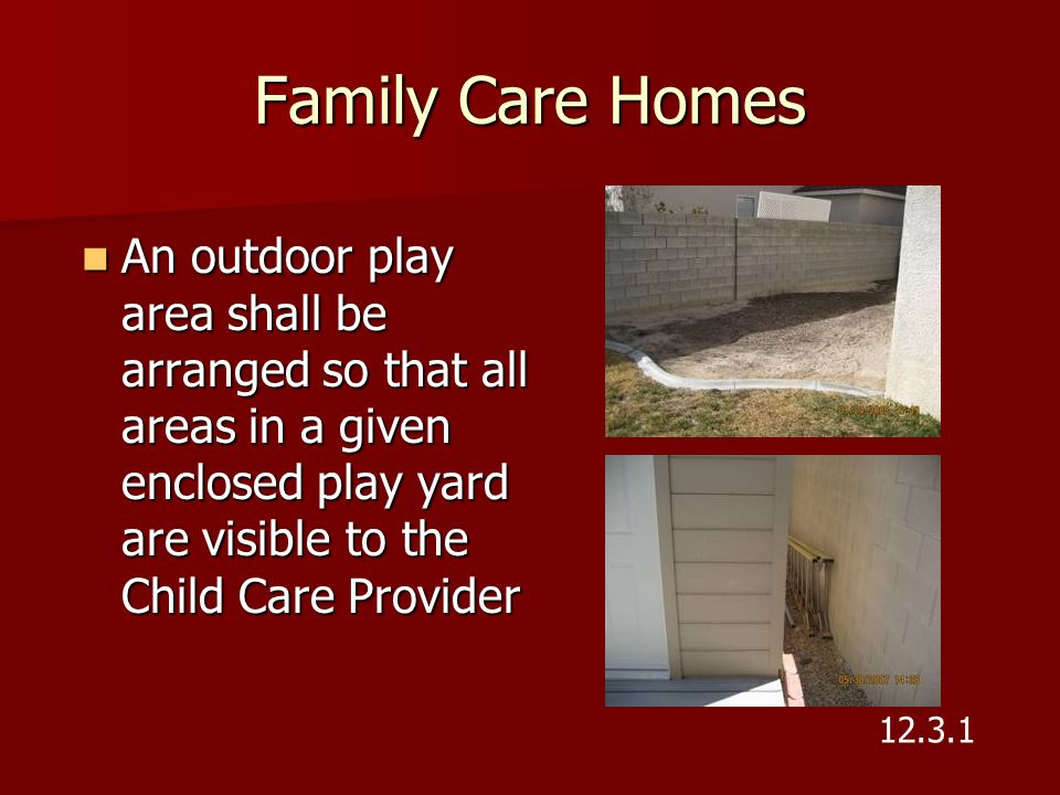 Family Care Homes An outdoor play area shall be arranged so that all areas in a given enclosed play yard are visible to the Child Care Provider.