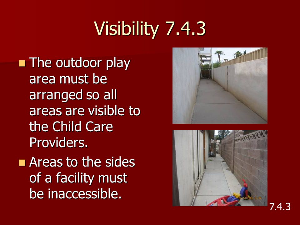 Visibility 7.4.3 The outdoor play area must be arranged so all areas are visible to the Child Care Providers.