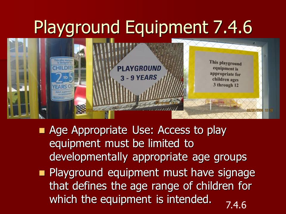 Playground Equipment 7.4.6 Age Appropriate Use: Access to play equipment must be limited to developmentally appropriate age groups.