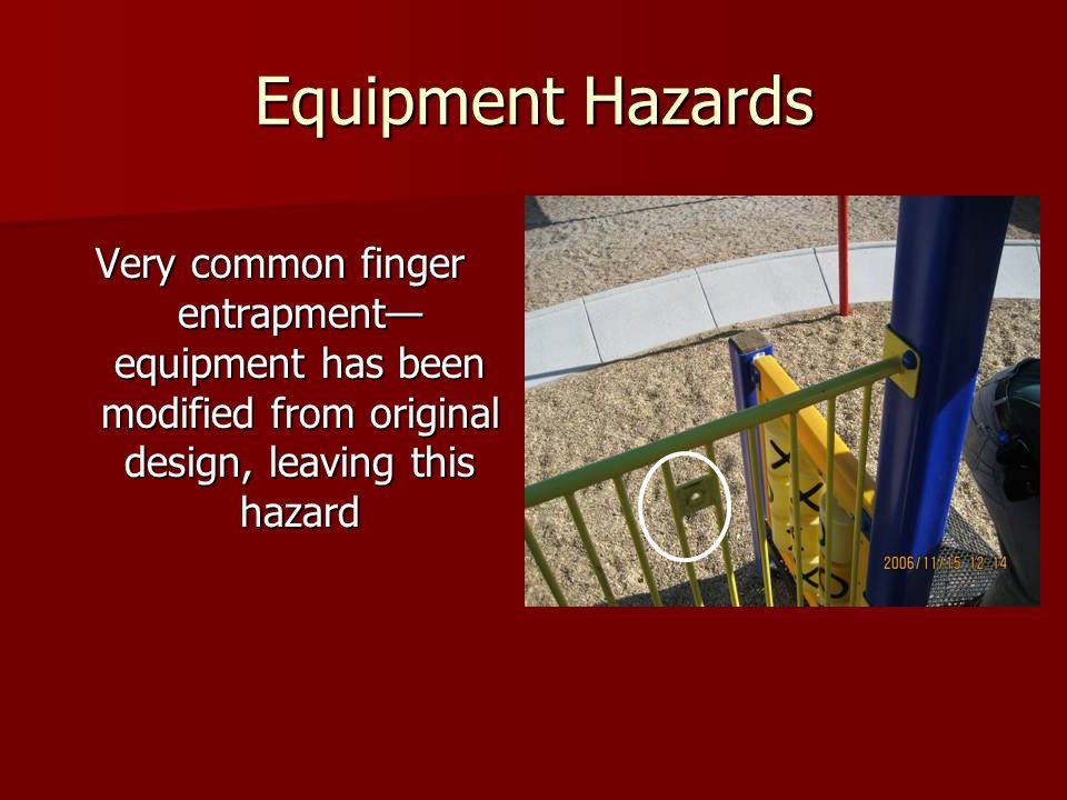 Equipment Hazards Very common finger entrapment—equipment has been modified from original design, leaving this hazard.