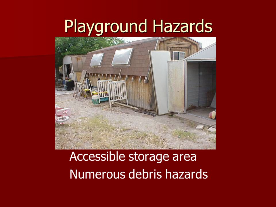 Playground Hazards Accessible storage area Numerous debris hazards