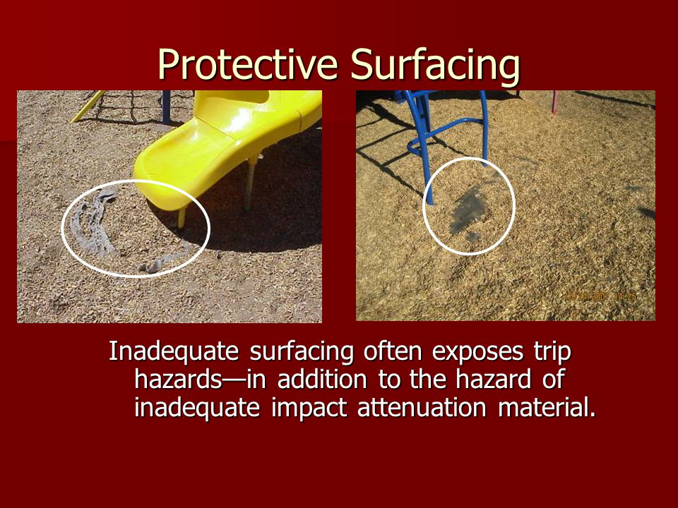 Protective Surfacing Inadequate surfacing often exposes trip hazards—in addition to the hazard of inadequate impact attenuation material.