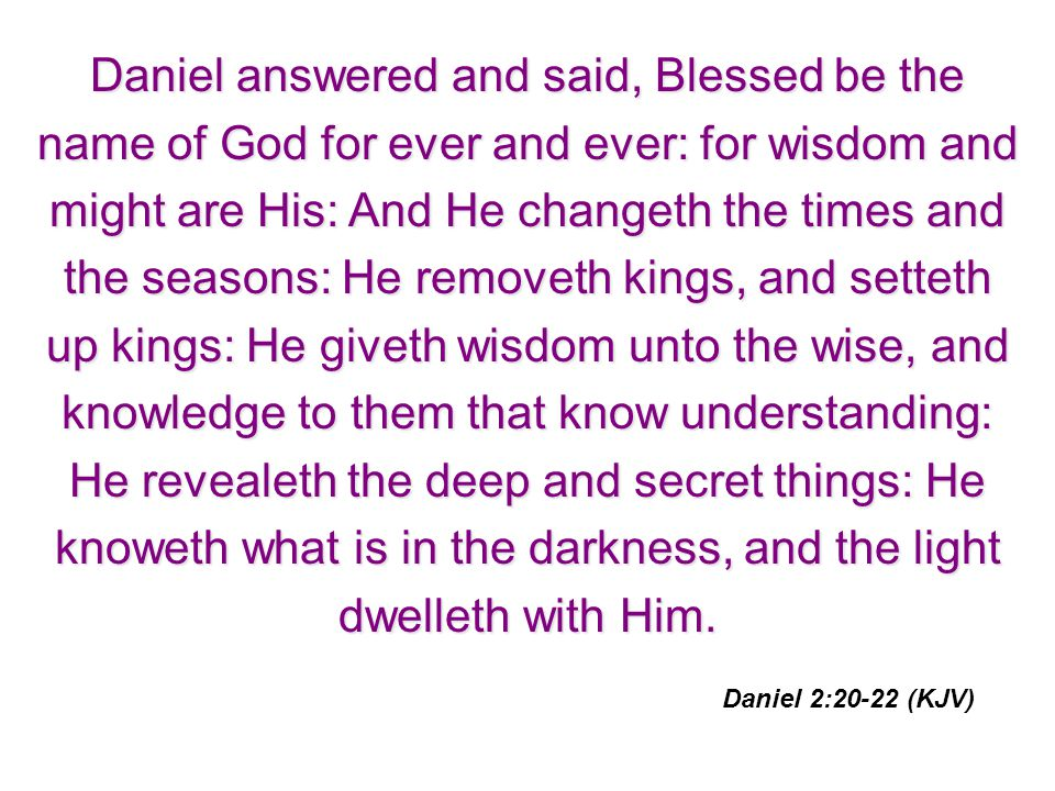 Daniel answered and said, Blessed be the name of God for ever and ever: for wisdom and might are His: And He changeth the times and the seasons: He removeth kings, and setteth up kings: He giveth wisdom unto the wise, and knowledge to them that know understanding: He revealeth the deep and secret things: He knoweth what is in the darkness, and the light dwelleth with Him.