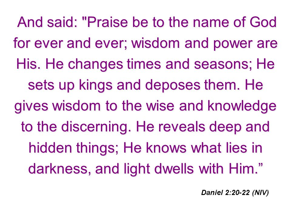 And said: Praise be to the name of God for ever and ever; wisdom and power are His. He changes times and seasons; He sets up kings and deposes them. He gives wisdom to the wise and knowledge to the discerning. He reveals deep and hidden things; He knows what lies in darkness, and light dwells with Him.