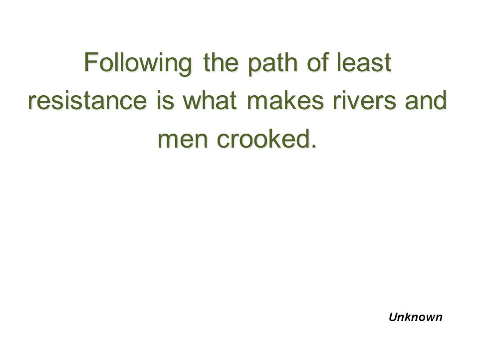 Following the path of least resistance is what makes rivers and men crooked.
