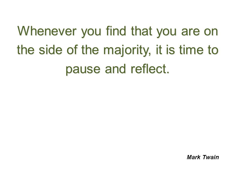Whenever you find that you are on the side of the majority, it is time to pause and reflect.