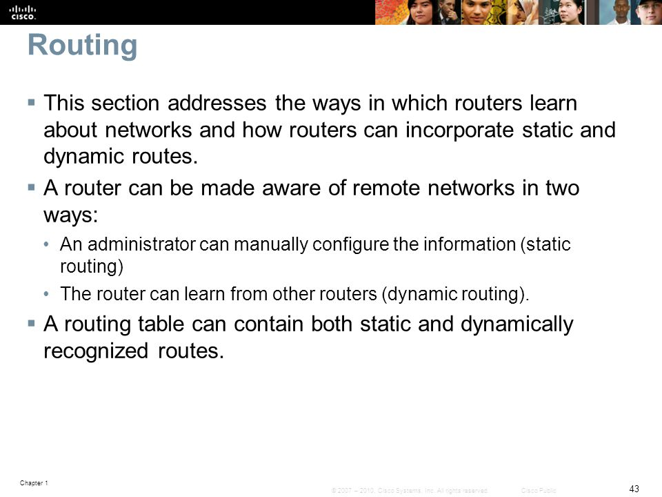 Routing This section addresses the ways in which routers learn about networks and how routers can incorporate static and dynamic routes.