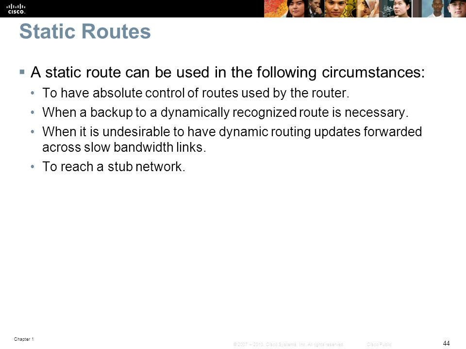 Static Routes A static route can be used in the following circumstances: To have absolute control of routes used by the router.