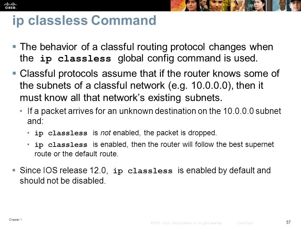 ip classless Command The behavior of a classful routing protocol changes when the ip classless global config command is used.