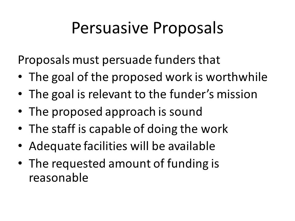 Persuasive Proposals Proposals must persuade funders that