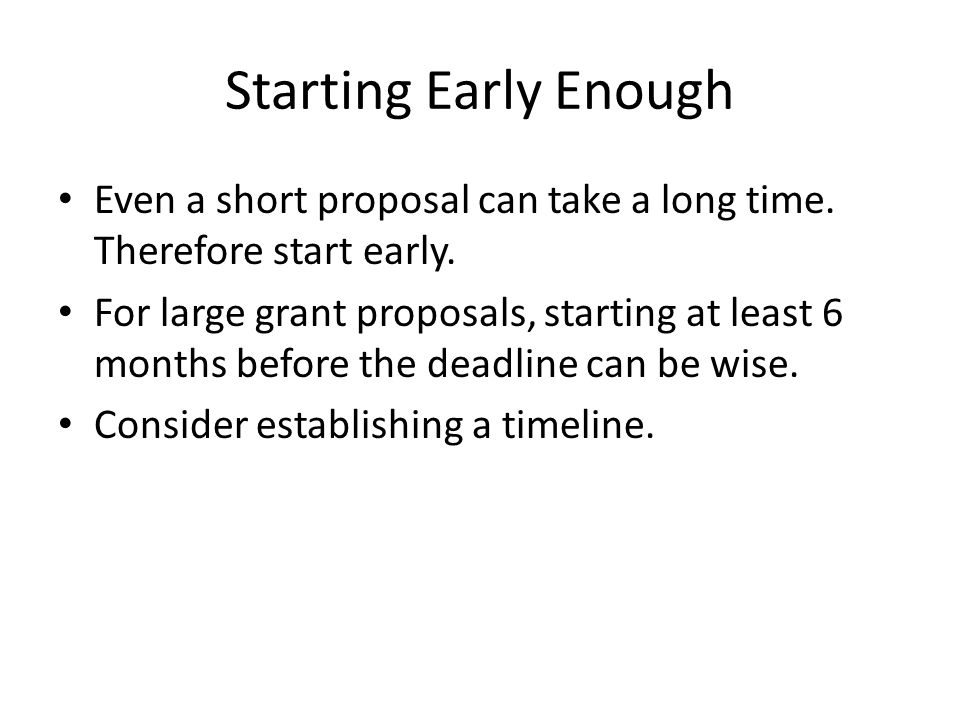 Starting Early Enough Even a short proposal can take a long time. Therefore start early.