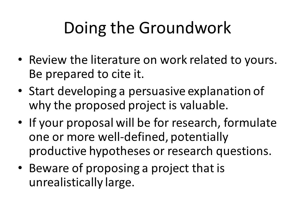 Doing the Groundwork Review the literature on work related to yours. Be prepared to cite it.