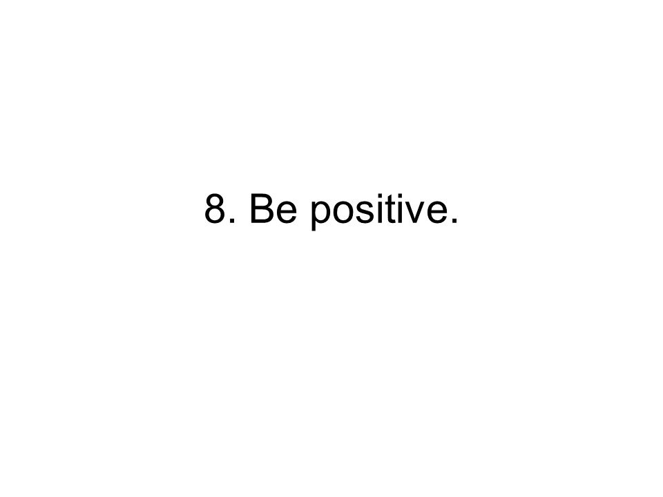 8. Be positive.