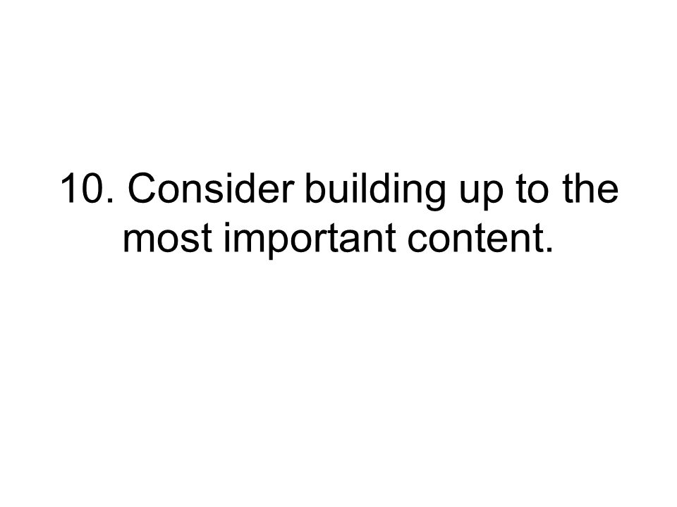 10. Consider building up to the most important content.