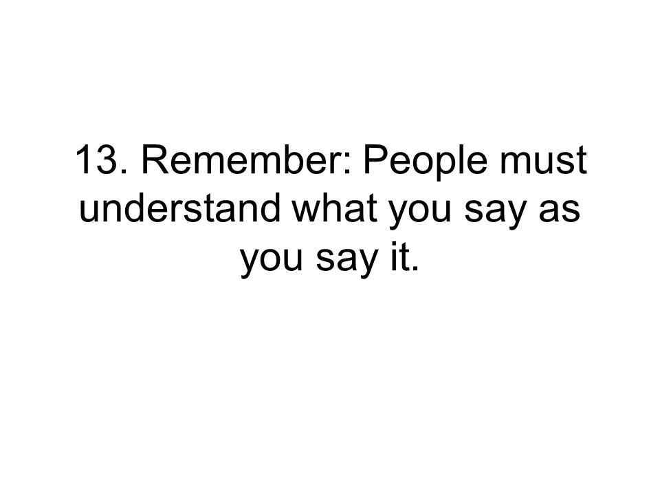 13. Remember: People must understand what you say as you say it.